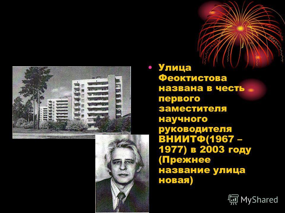 Улица Феоктистова названа в честь первого заместителя научного руководителя ВНИИТФ(1967 – 1977) в 2003 году (Прежнее название улица новая)