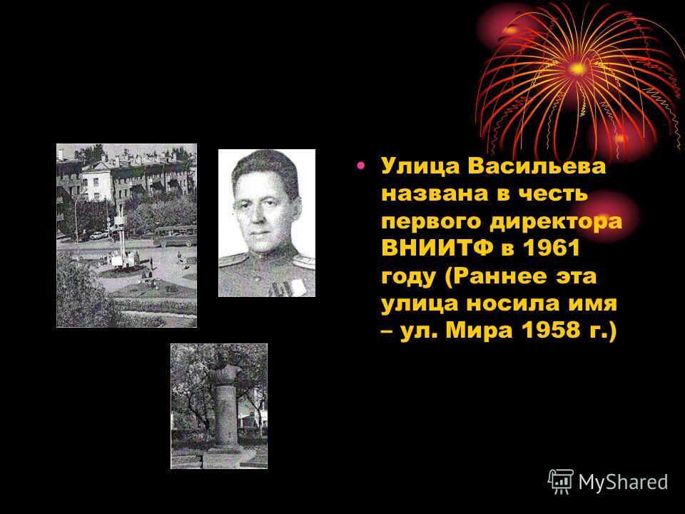 Улица Васильева названа в честь первого директора ВНИИТФ в 1961 году (Раннее эта улица носила имя – ул. Мира 1958 г.)