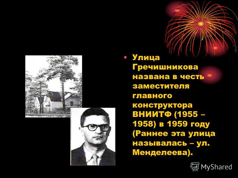 Улица Гречишникова названа в честь заместителя главного конструктора ВНИИТФ (1955 – 1958) в 1959 году (Раннее эта улица называлась – ул. Менделеева).