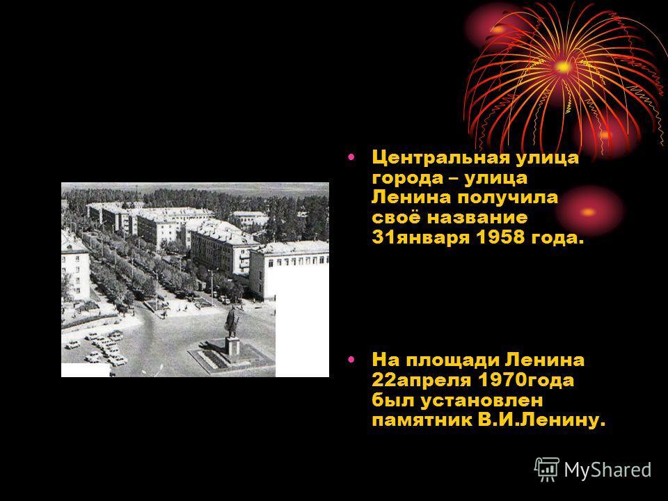 Центральная улица города – улица Ленина получила своё название 31января 1958 года. На площади Ленина 22апреля 1970года был установлен памятник В.И.Ленину.