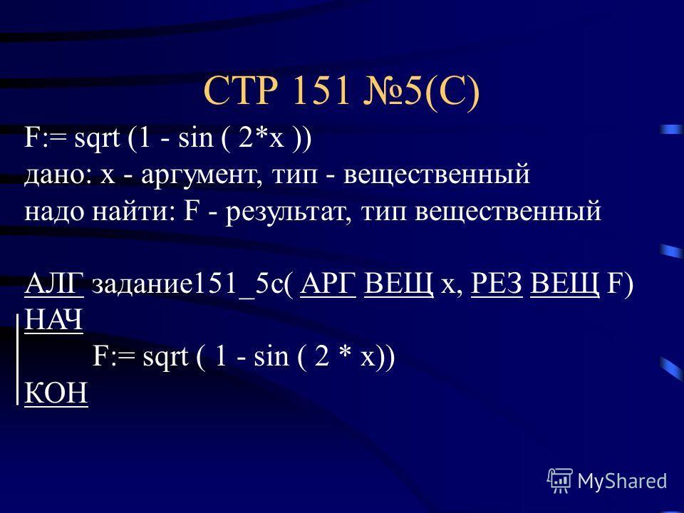 СТР 151 5(С) F:= sqrt (1 - sin ( 2*x )) дано: x - аргумент, тип - вещественный надо найти: F - результат, тип вещественный АЛГ задание151_5с( АРГ ВЕЩ х, РЕЗ ВЕЩ F) НАЧ F:= sqrt ( 1 - sin ( 2 * x)) КОН