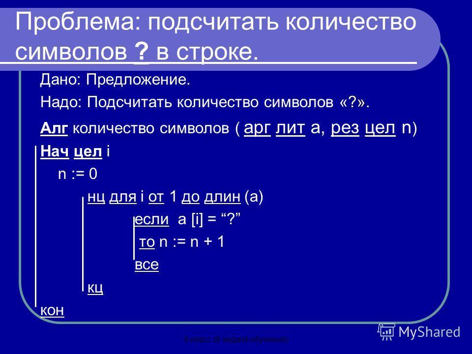 9 класс (8 неделя обучения) Проблема: подсчитать количество символов ? в строке. Дано: Предложение. Надо: Подсчитать количество символов «?». Алг количество символов ( арг лит а, рез цел n ) Нач цел i n := 0 нц для i от 1 до длин (а) если а [i] = ? т