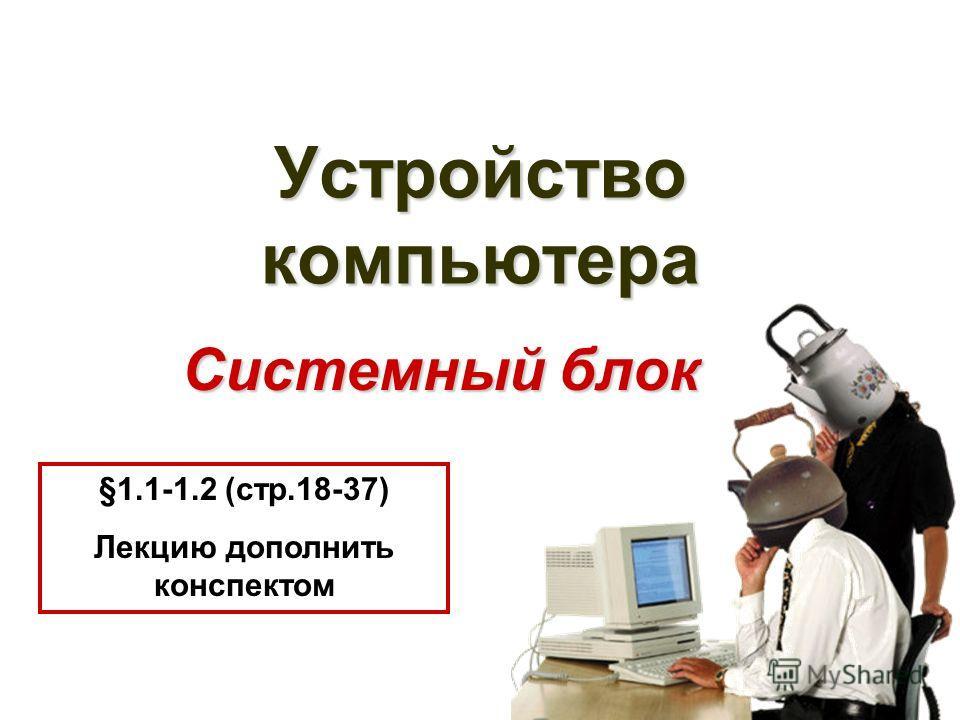 Устройство компьютера Системный блок §1.1-1.2 (cтр.18-37) Лекцию дополнить конспектом