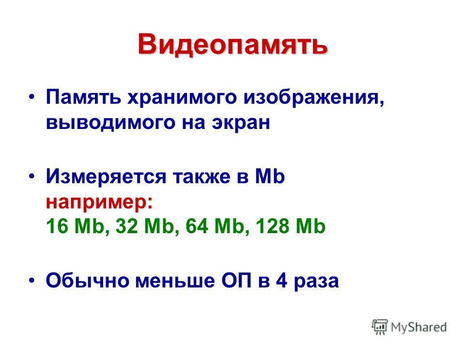 Видеопамять Память хранимого изображения, выводимого на экран Измеряется также в Mb например: 16 Mb, 32 Mb, 64 Mb, 128 Mb Обычно меньше ОП в 4 раза