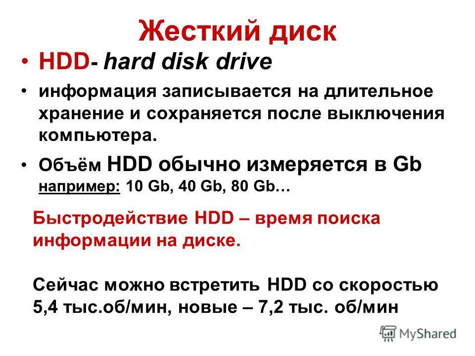 Жесткий диск HDD - hard disk drive информация записывается на длительное хранение и сохраняется после выключения компьютера. Объём HDD обычно измеряется в Gb например: 10 Gb, 40 Gb, 80 Gb… Быстродействие HDD – время поиска информации на диске. Сейчас