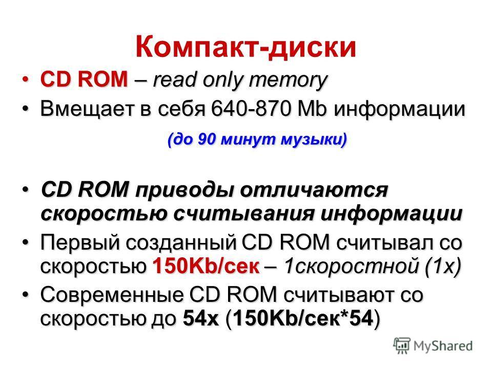 Компакт-диски CD ROM – read only memoryCD ROM – read only memory Вмещает в себя 640-870 Mb информацииВмещает в себя 640-870 Mb информации (до 90 минут музыки) (до 90 минут музыки) CD ROM приводы отличаются скоростью считывания информацииCD ROM привод
