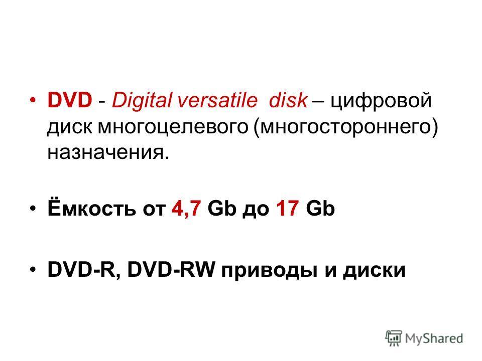 DVD - Digital versatile disk – цифровой диск многоцелевого (многостороннего) назначения. Ёмкость от 4,7 Gb до 17 Gb DVD-R, DVD-RW приводы и диски