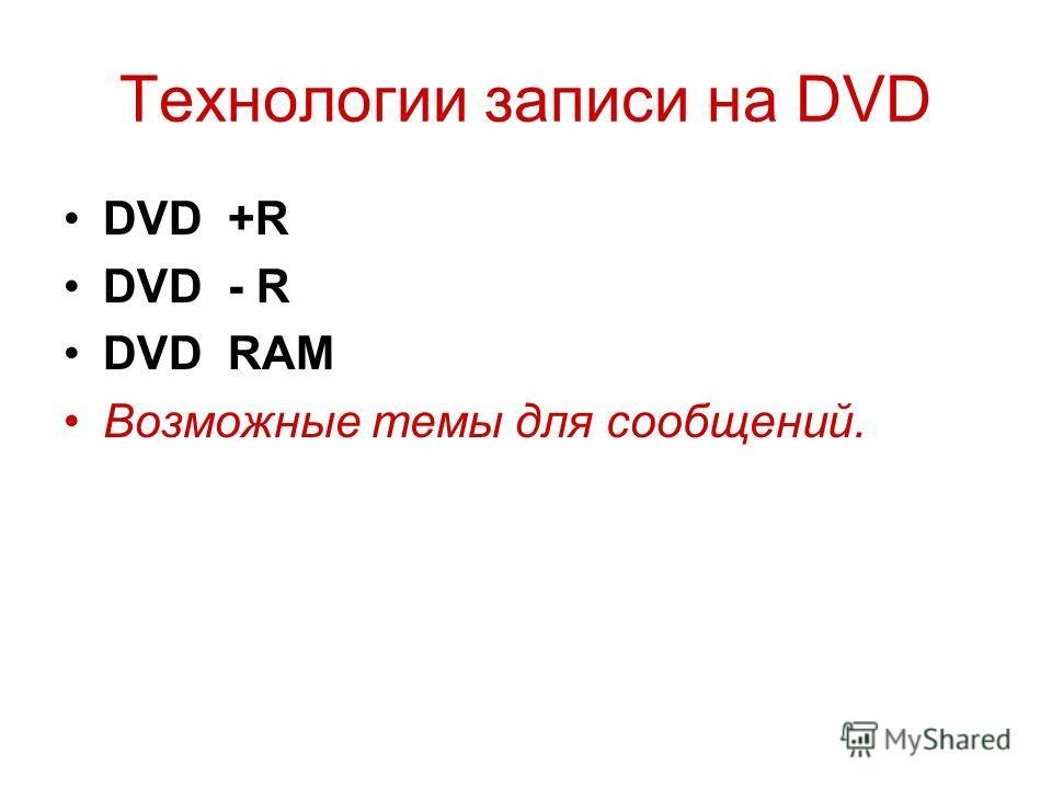 Технологии записи на DVD DVD +R DVD - R DVD RAM Возможные темы для сообщений.