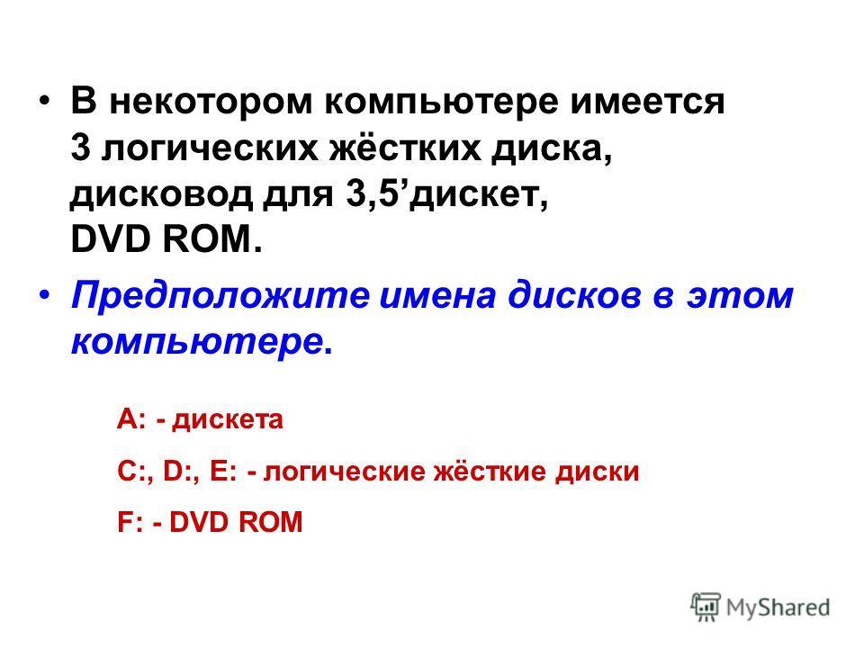 В некотором компьютере имеется 3 логических жёстких диска, дисковод для 3,5дискет, DVD ROM. Предположите имена дисков в этом компьютере. А: - дискета С:, D:, E: - логические жёсткие диски F: - DVD ROM