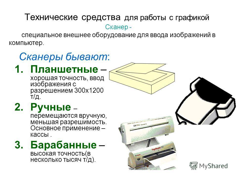 Технические средства для работы с графикой Сканеры бывают: 1.Планшетные – хорошая точность, ввод изображения с разрешением 300х1200 т/д. 2.Ручные – перемещаются вручную, меньшая разрешимость. Основное применение – кассы. 3.Барабанные – высокая точнос