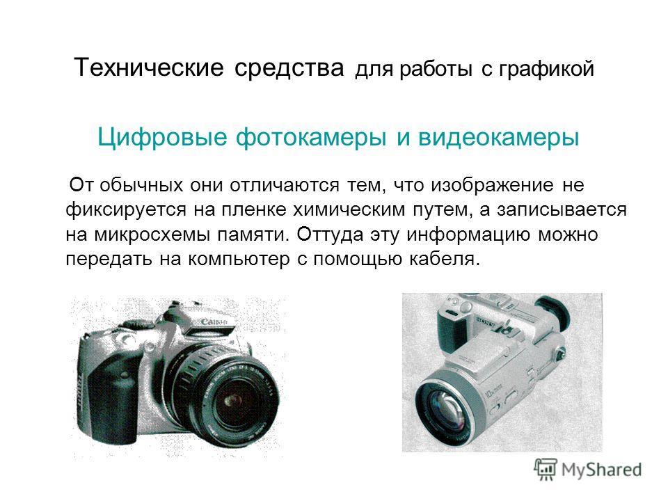 Технические средства для работы с графикой Цифровые фотокамеры и видеокамеры От обычных они отличаются тем, что изображение не фиксируется на пленке химическим путем, а записывается на микросхемы памяти. Оттуда эту информацию можно передать на компью