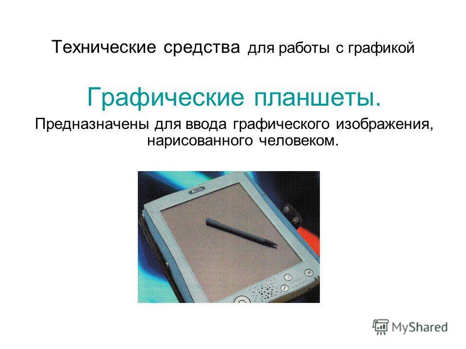Технические средства для работы с графикой Графические планшеты. Предназначены для ввода графического изображения, нарисованного человеком.