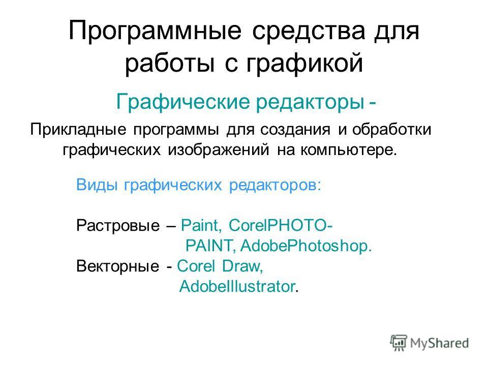 Программные средства для работы с графикой Графические редакторы - Прикладные программы для создания и обработки графических изображений на компьютере. Виды графических редакторов: Растровые – Paint, CorelPHOTO- PAINT, AdobePhotoshop. Векторные - Cor