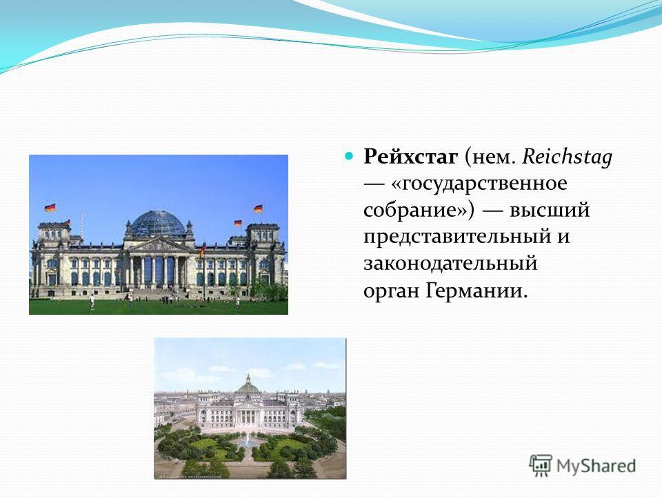 Рейхстаг (нем. Reichstag «государственное собрание») высший представительный и законодательный орган Германии.
