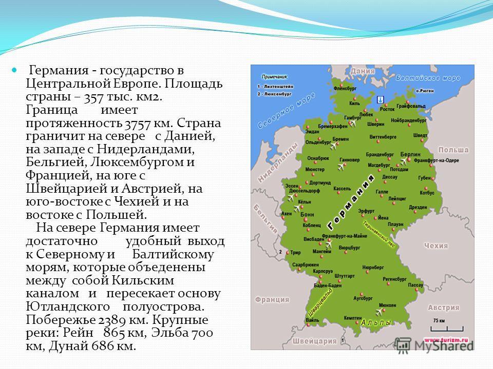 Германия - государство в Центральной Европе. Площадь страны – 357 тыс. км2. Граница имеет протяженность 3757 км. Страна граничит на севере с Данией, на западе с Нидерландами, Бельгией, Люксембургом и Францией, на юге с Швейцарией и Австрией, на юго-в