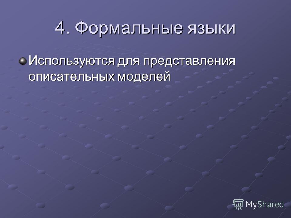 4. Формальные языки Используются для представления описательных моделей