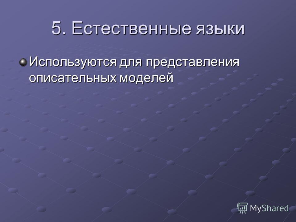 5. Естественные языки Используются для представления описательных моделей