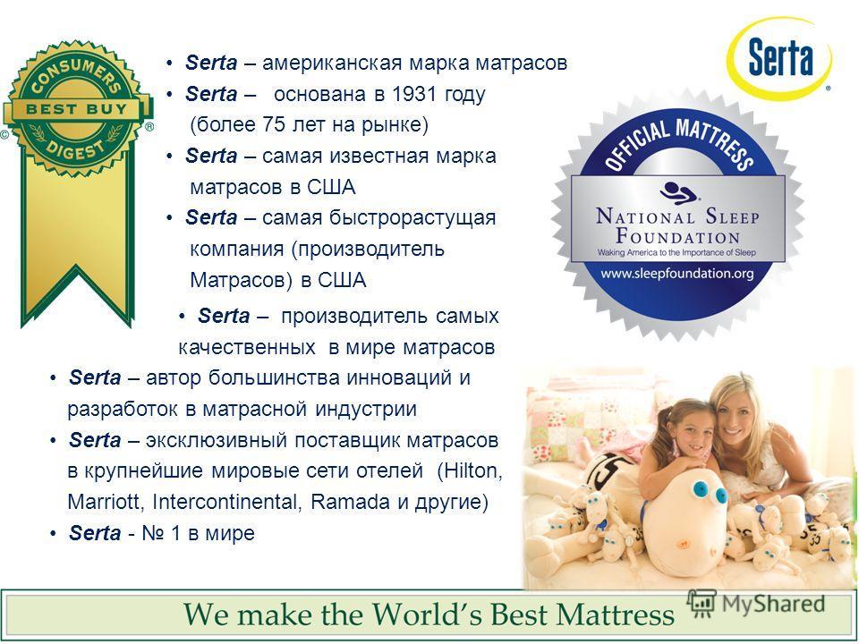 Serta – производитель самых качественных в мире матрасов Serta – автор большинства инноваций и разработок в матрасной индустрии Serta – эксклюзивный поставщик матрасов в крупнейшие мировые сети отелей (Hilton, Marriott, Intercontinental, Ramada и дру