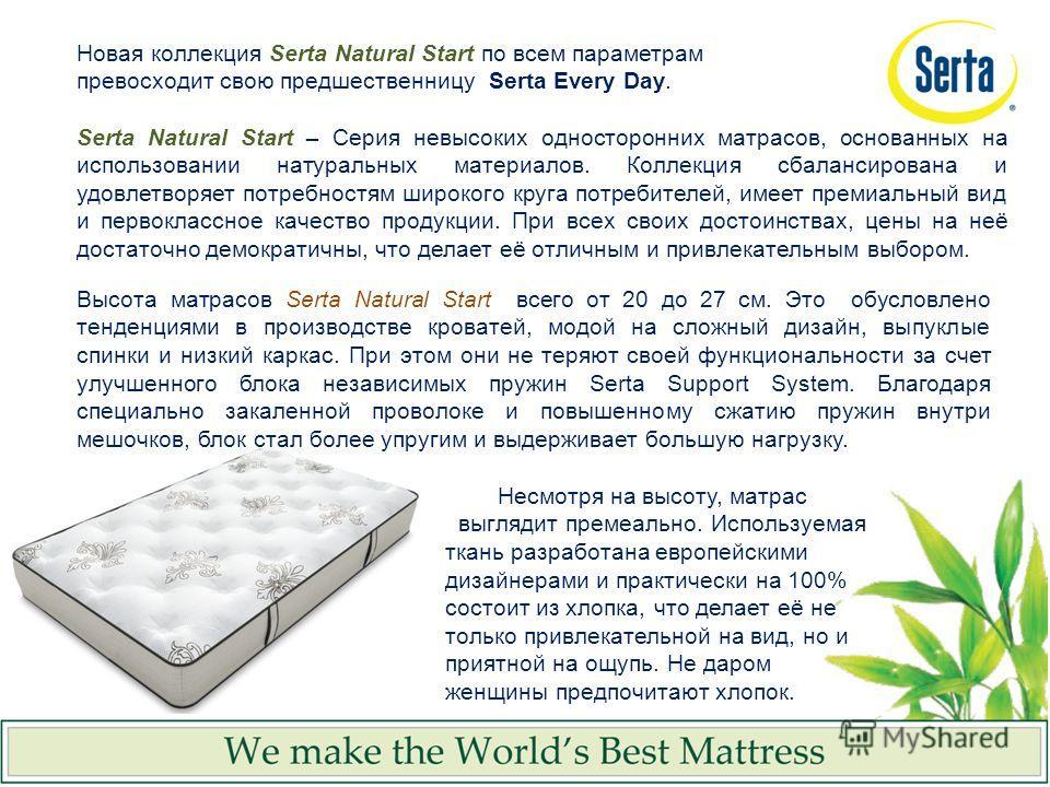 Высота матрасов Serta Natural Start всего от 20 до 27 см. Это обусловлено тенденциями в производстве кроватей, модой на сложный дизайн, выпуклые спинки и низкий каркас. При этом они не теряют своей функциональности за счет улучшенного блока независим