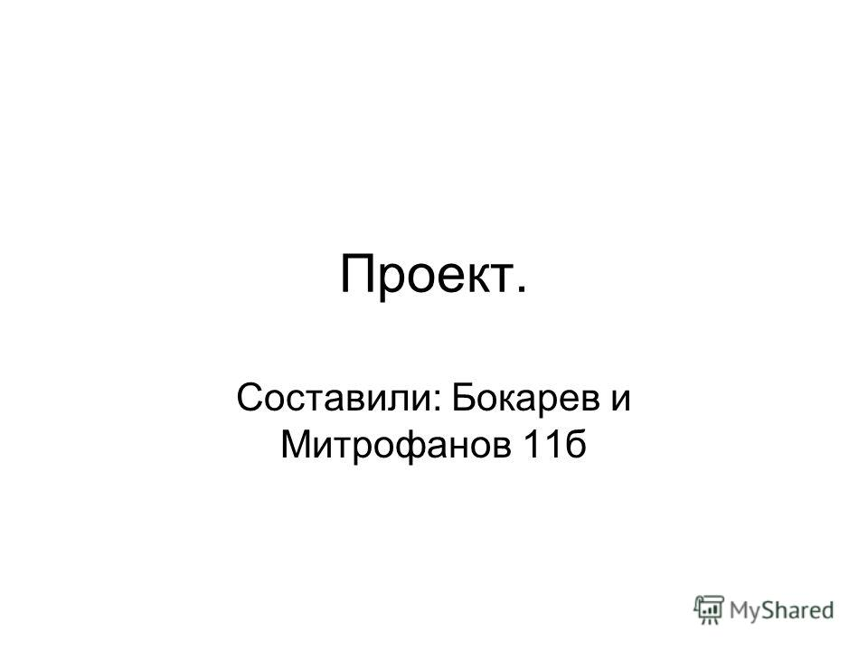 Проект. Составили: Бокарев и Митрофанов 11б