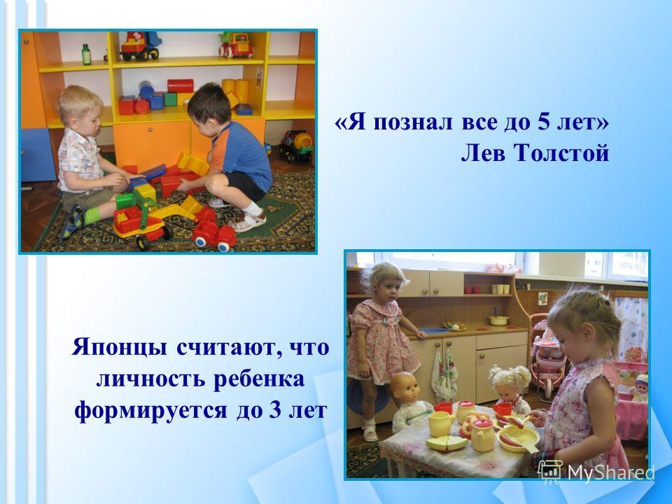 «Я познал все до 5 лет» Лев Толстой Японцы считают, что личность ребенка формируется до 3 лет