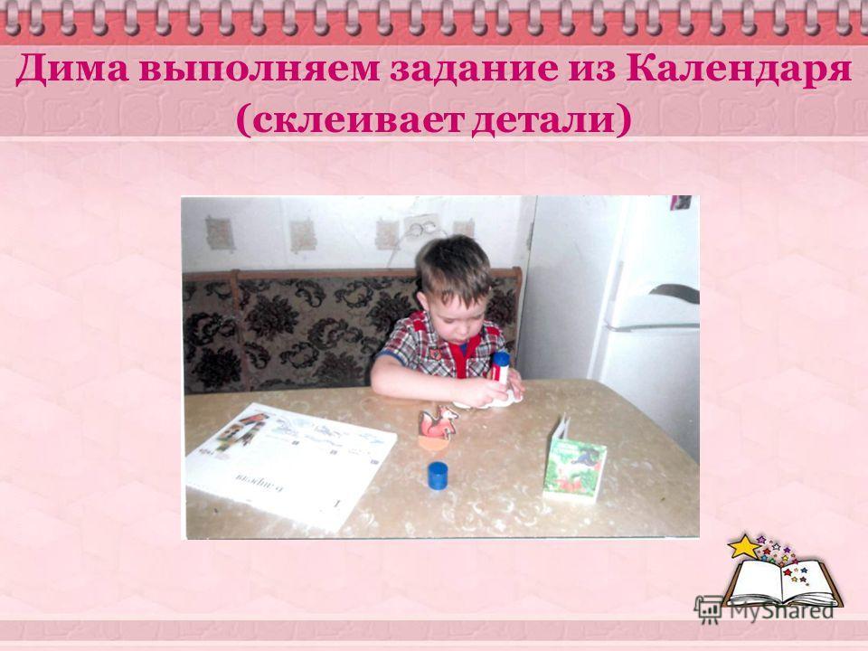 Дима выполняем задание из Календаря (склеивает детали)