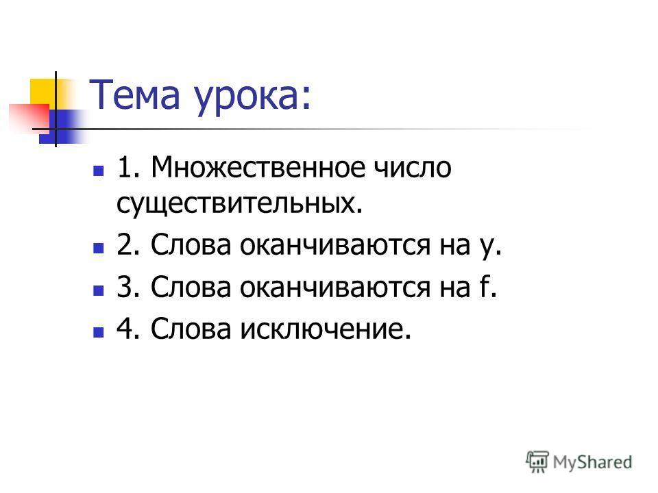 Тема урока: 1. Множественное число существительных. 2. Слова оканчиваются на y. 3. Слова оканчиваются на f. 4. Слова исключение.