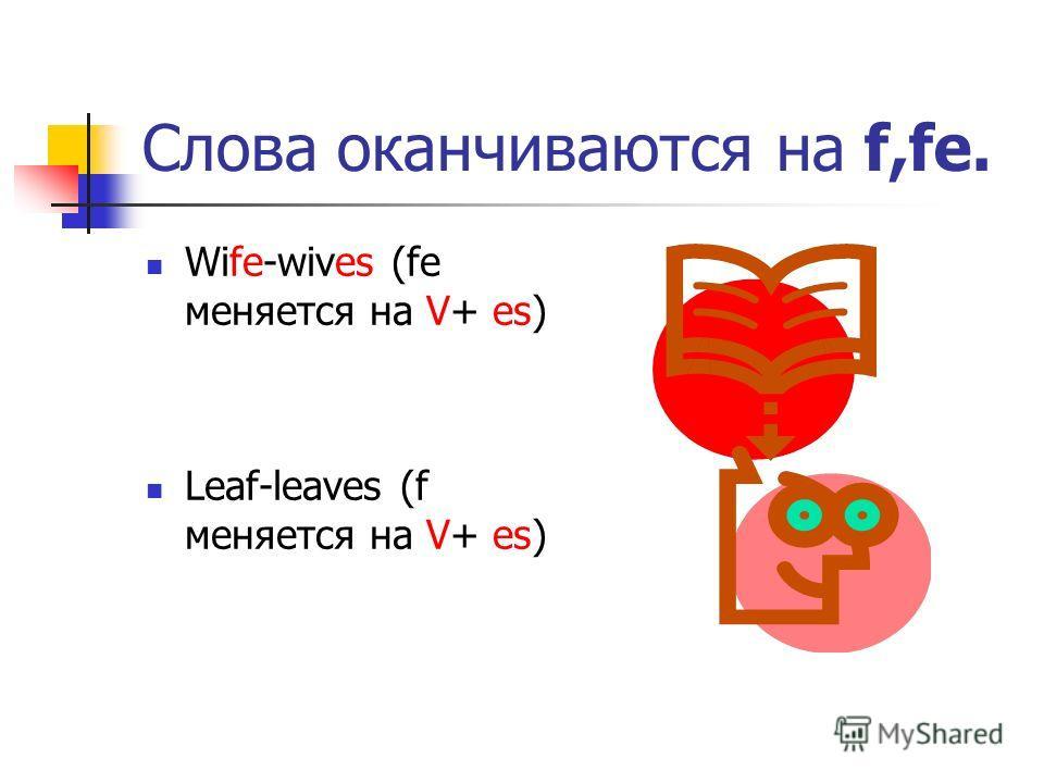 Слова оканчиваются на f,fe. Wife-wives (fe меняется на V+ es) Leaf-leaves (f меняется на V+ es)