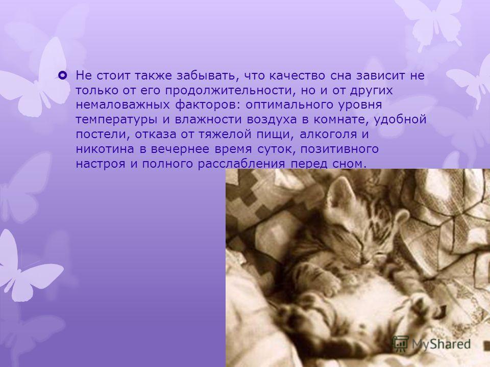 Не стоит также забывать, что качество сна зависит не только от его продолжительности, но и от других немаловажных факторов: оптимального уровня температуры и влажности воздуха в комнате, удобной постели, отказа от тяжелой пищи, алкоголя и никотина в