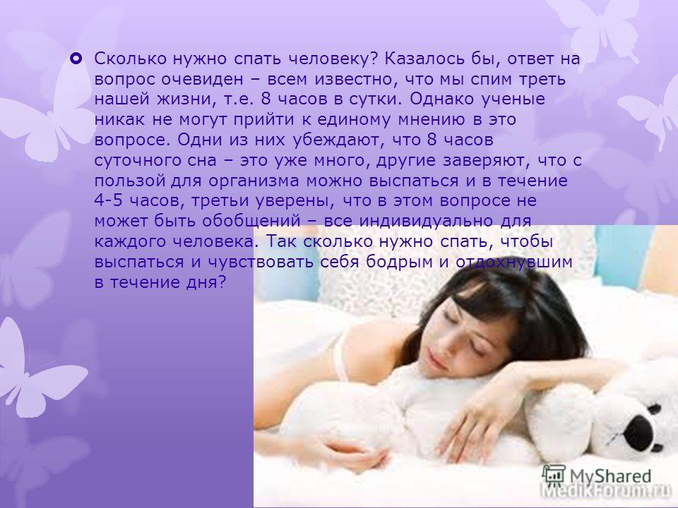Сколько нужно спать человеку? Казалось бы, ответ на вопрос очевиден – всем известно, что мы спим треть нашей жизни, т.е. 8 часов в сутки. Однако ученые никак не могут прийти к единому мнению в это вопросе. Одни из них убеждают, что 8 часов суточного