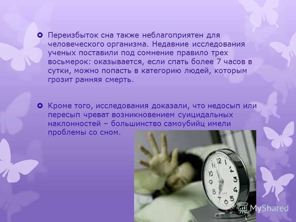 Переизбыток сна также неблагоприятен для человеческого организма. Недавние исследования ученых поставили под сомнение правило трех восьмерок: оказывается, если спать более 7 часов в сутки, можно попасть в категорию людей, которым грозит ранняя смерть