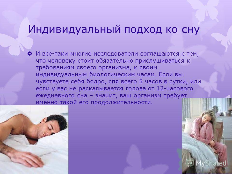 Индивидуальный подход ко сну И все-таки многие исследователи соглашаются с тем, что человеку стоит обязательно прислушиваться к требованиям своего организма, к своим индивидуальным биологическим часам. Если вы чувствуете себя бодро, спя всего 5 часов