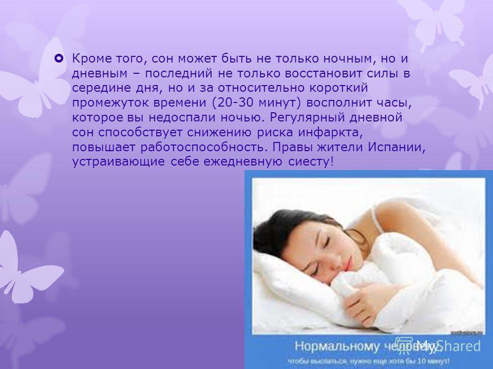 Кроме того, сон может быть не только ночным, но и дневным – последний не только восстановит силы в середине дня, но и за относительно короткий промежуток времени (20-30 минут) восполнит часы, которое вы недоспали ночью. Регулярный дневной сон способс