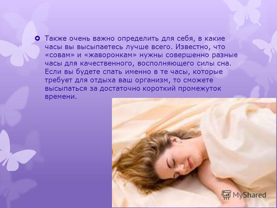Также очень важно определить для себя, в какие часы вы высыпаетесь лучше всего. Известно, что «совам» и «жаворонкам» нужны совершенно разные часы для качественного, восполняющего силы сна. Если вы будете спать именно в те часы, которые требует для от