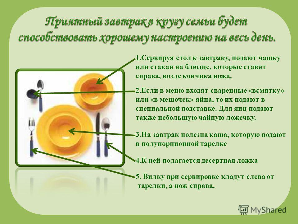 1.Сервируя стол к завтраку, подают чашку или стакан на блюдце, которые ставят справа, возле кончика ножа. 2.Если в меню входят сваренные «всмятку» или «в мешочек» яйца, то их подают в специальной подставке. Для яиц подают также небольшую чайную ложеч