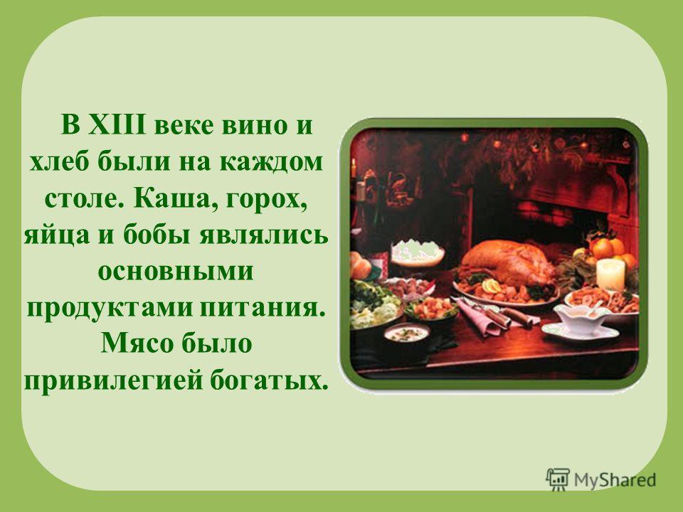 В XIII веке вино и хлеб были на каждом столе. Каша, горох, яйца и бобы являлись основными продуктами питания. Мясо было привилегией богатых.