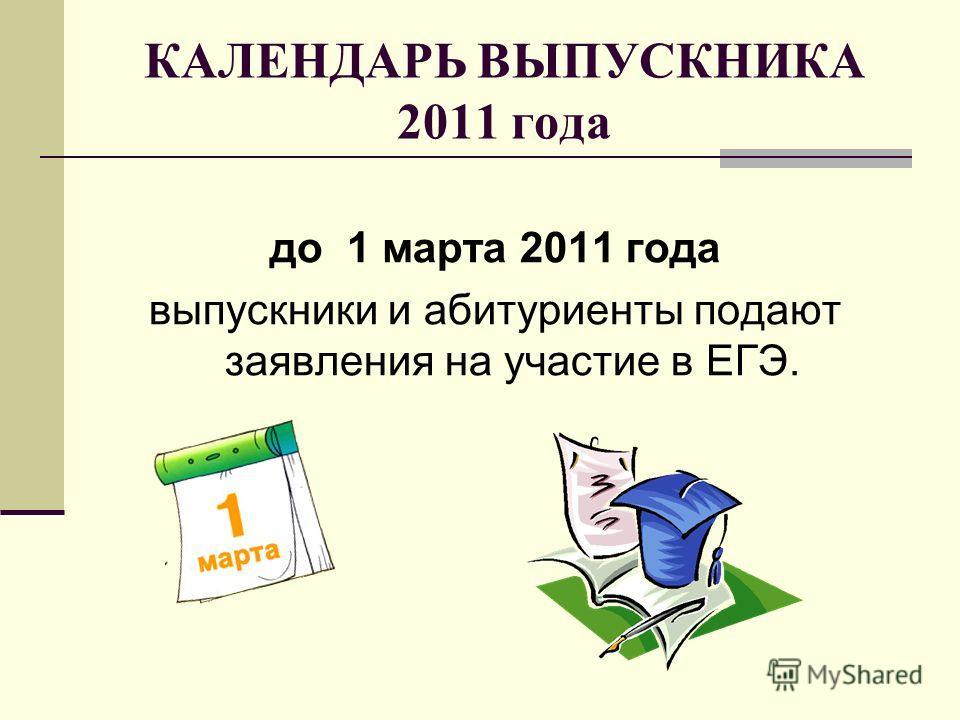 КАЛЕНДАРЬ ВЫПУСКНИКА 2011 года до 1 марта 2011 года выпускники и абитуриенты подают заявления на участие в ЕГЭ.
