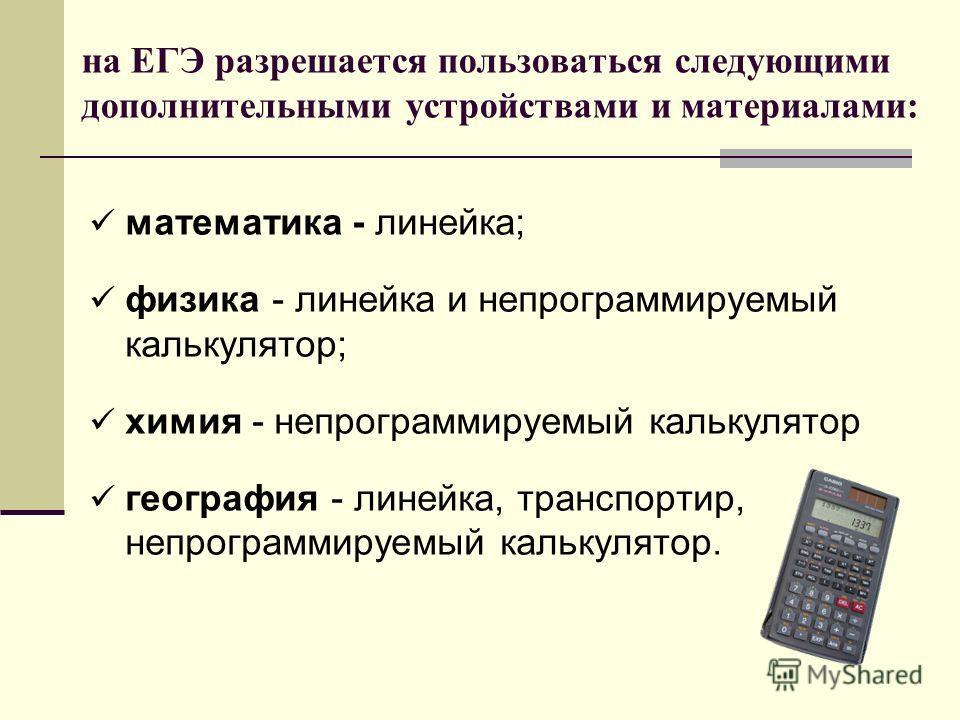 на ЕГЭ разрешается пользоваться следующими дополнительными устройствами и материалами: математика - линейка; физика - линейка и непрограммируемый калькулятор; химия - непрограммируемый калькулятор география - линейка, транспортир, непрограммируемый к