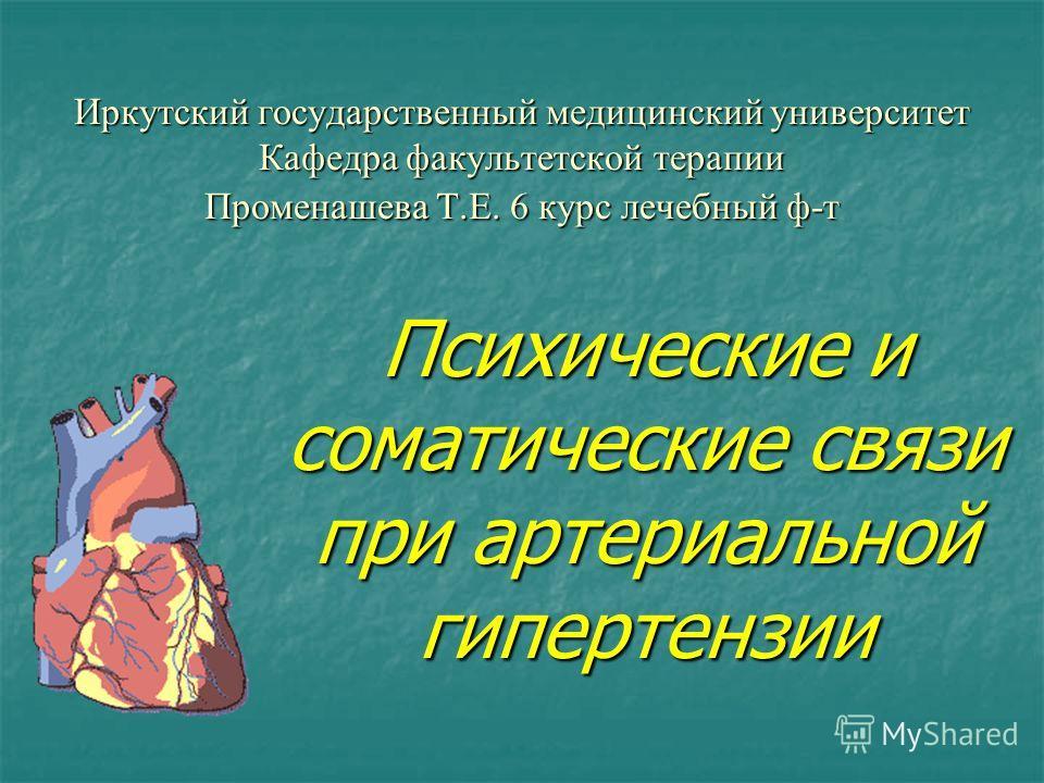 Иркутский государственный медицинский университет Кафедра факультетской терапии Променашева Т.Е. 6 курс лечебный ф-т Психические и соматические связи при артериальной гипертензии
