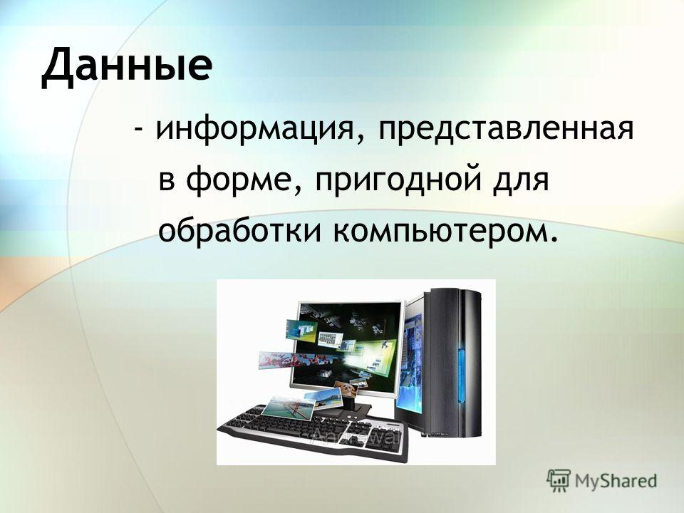 Данные - информация, представленная в форме, пригодной для обработки компьютером.