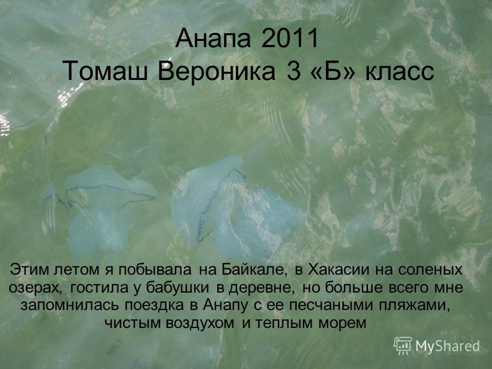 Анапа 2011 Томаш Вероника 3 «Б» класс Этим летом я побывала на Байкале, в Хакасии на соленых озерах, гостила у бабушки в деревне, но больше всего мне запомнилась поездка в Анапу с ее песчаными пляжами, чистым воздухом и теплым морем