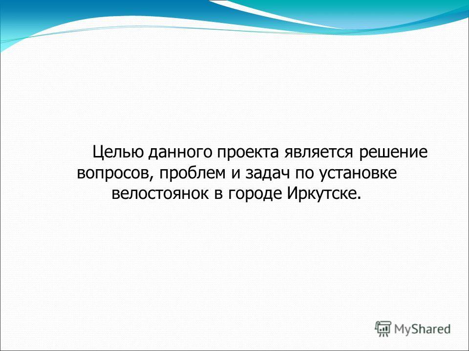 Целью данного проекта является решение вопросов, проблем и задач по установке велостоянок в городе Иркутске.