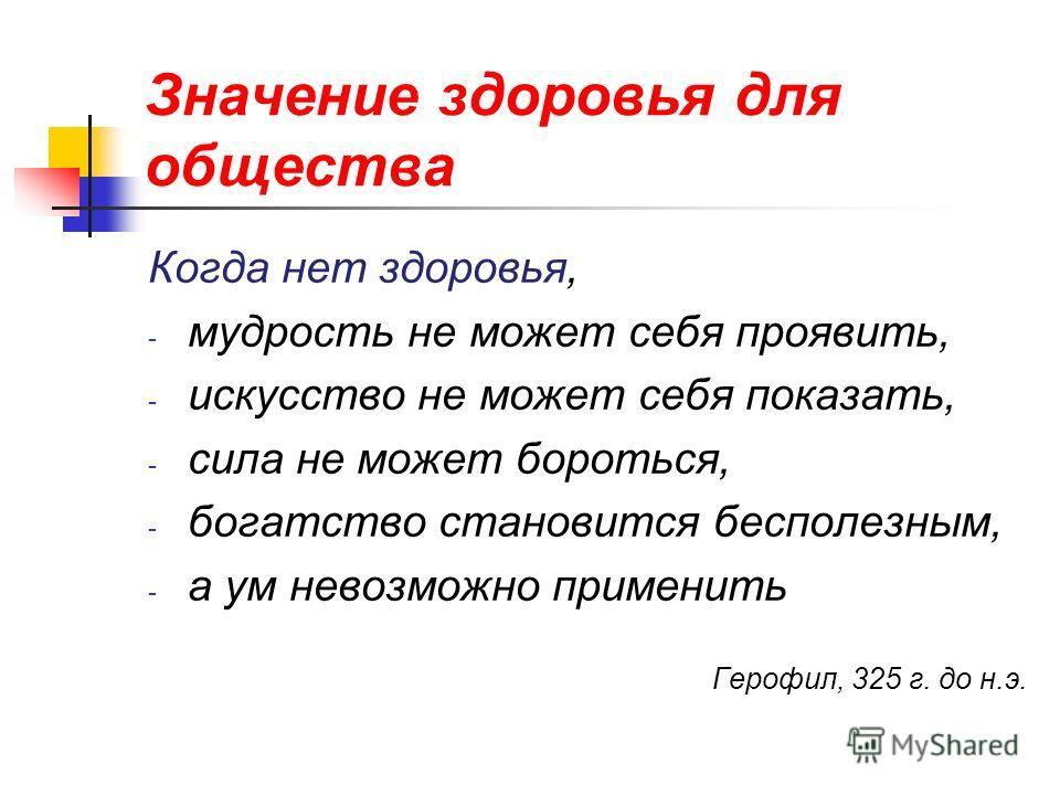 Значение здоровья для общества Когда нет здоровья, - мудрость не может себя проявить, - искусство не может себя показать, - сила не может бороться, - богатство становится бесполезным, - а ум невозможно применить Герофил, 325 г. до н.э.