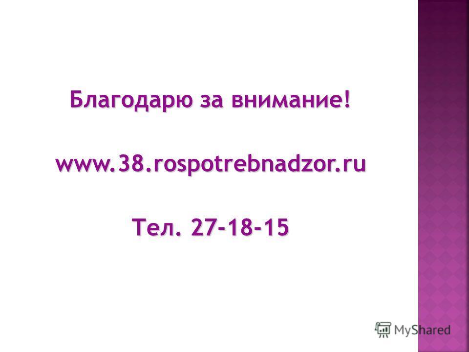 Благодарю за внимание! www.38.rospotrebnadzor.ru Тел. 27-18-15