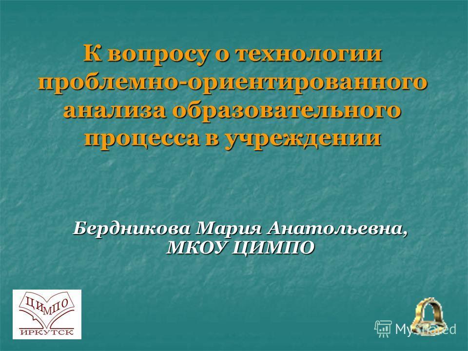 К вопросу о технологии проблемно-ориентированного анализа образовательного процесса в учреждении Бердникова Мария Анатольевна, МКОУ ЦИМПО