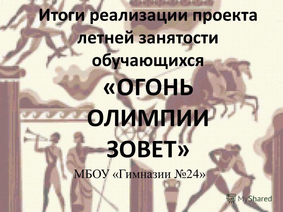 Итоги реализации проекта летней занятости обучающихся «ОГОНЬ ОЛИМПИИ ЗОВЕТ» МБОУ «Гимназии 24»