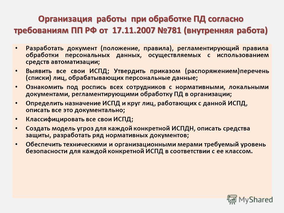 Организация работы при обработке ПД согласно требованиям ПП РФ от 17.11.2007 781 (внутренняя работа) Разработать документ (положение, правила), регламентирующий правила обработки персональных данных, осуществляемых с использованием средств автоматиза