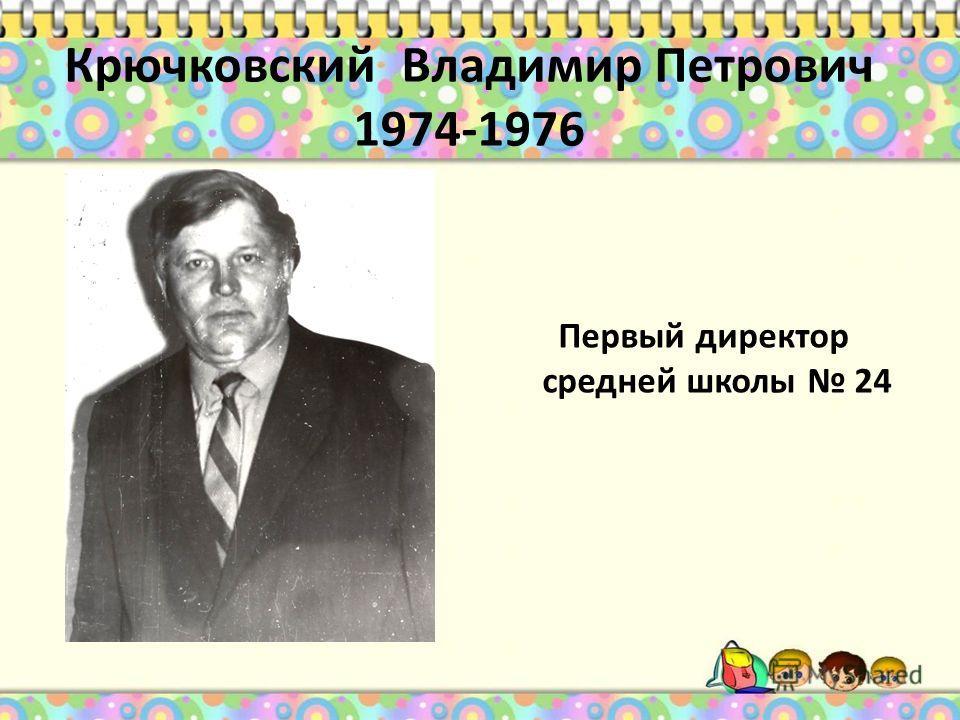 Крючковский Владимир Петрович 1974-1976 Первый директор средней школы 24