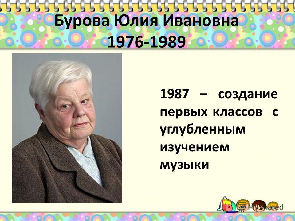 Бурова Юлия Ивановна 1976-1989 1987 – создание первых классов с углубленным изучением музыки