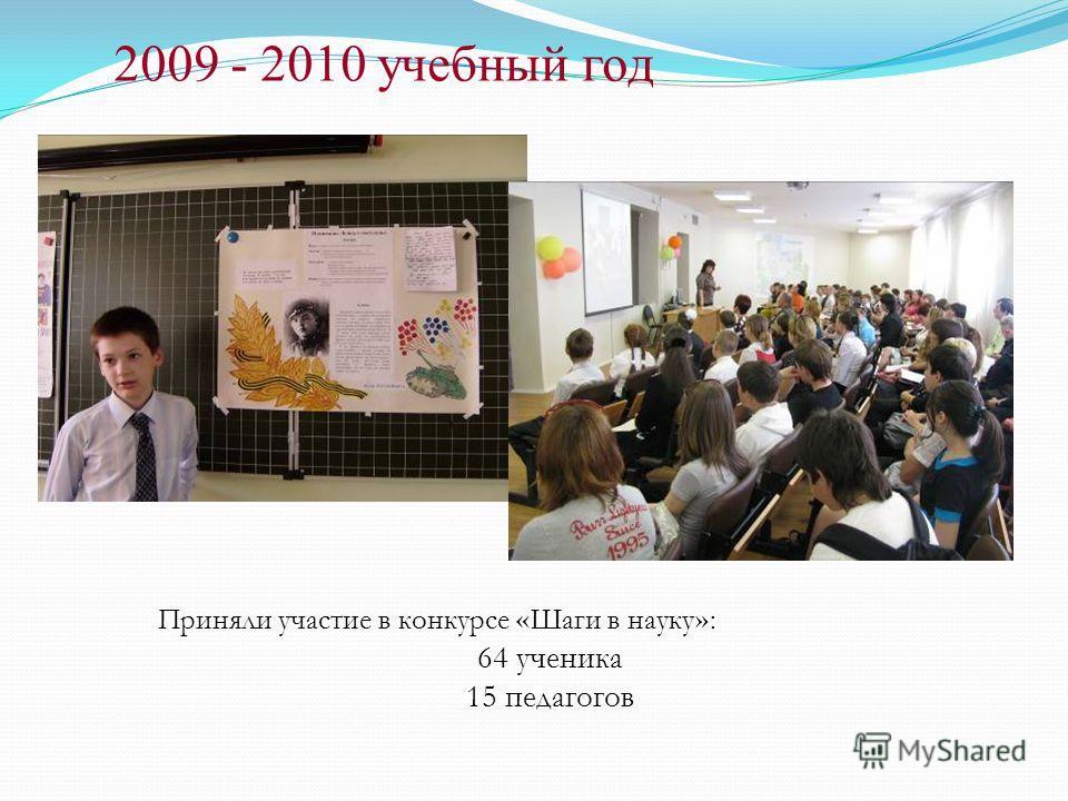 2009 - 2010 учебный год Приняли участие в конкурсе « Шаги в науку » : 64 ученика 15 педагогов